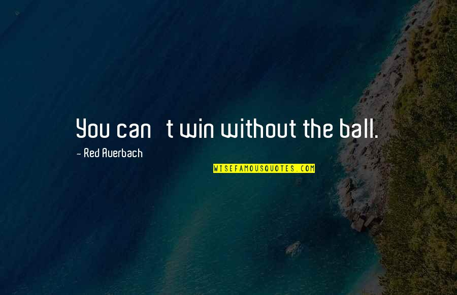 William Boyd Love Quotes By Red Auerbach: You can't win without the ball.