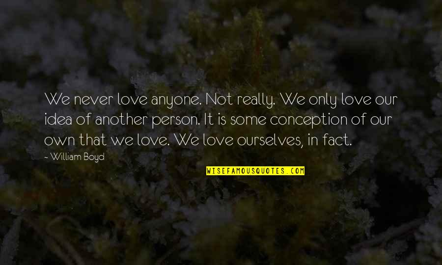 William Boyd Love Quotes By William Boyd: We never love anyone. Not really. We only