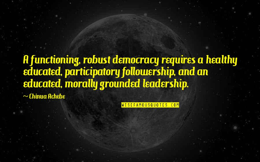 William Bramwell Quotes By Chinua Achebe: A functioning, robust democracy requires a healthy educated,