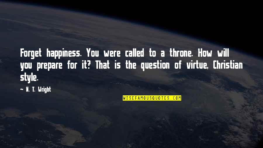 William Bramwell Quotes By N. T. Wright: Forget happiness. You were called to a throne.