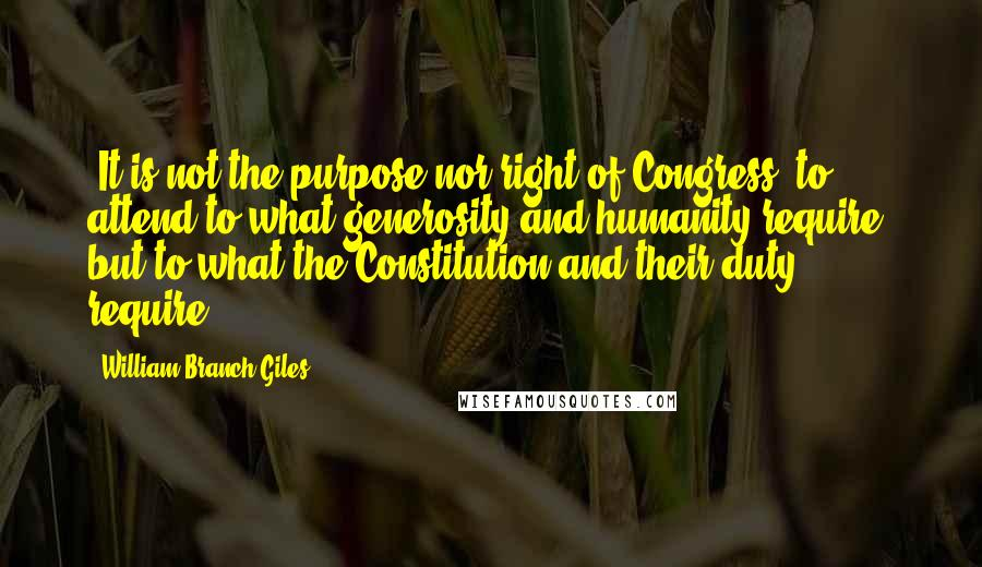 William Branch Giles quotes: [It is not the purpose nor right of Congress] to attend to what generosity and humanity require, but to what the Constitution and their duty require.