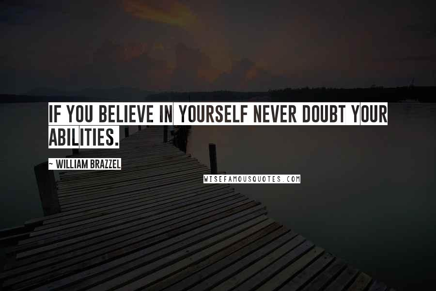 William Brazzel quotes: If you believe in yourself never doubt your abilities.