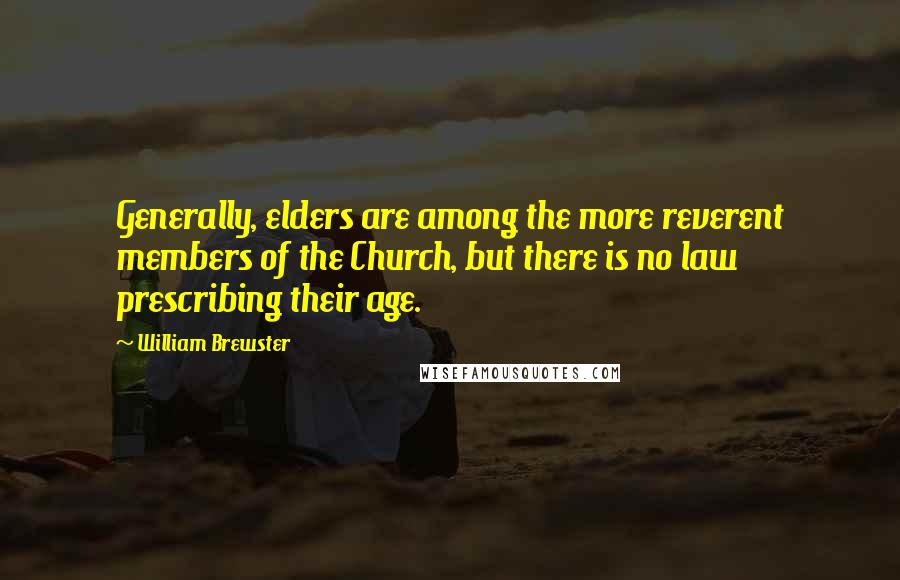 William Brewster quotes: Generally, elders are among the more reverent members of the Church, but there is no law prescribing their age.