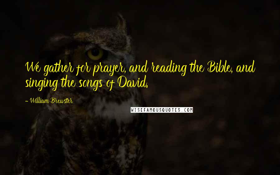 William Brewster quotes: We gather for prayer, and reading the Bible, and singing the songs of David.