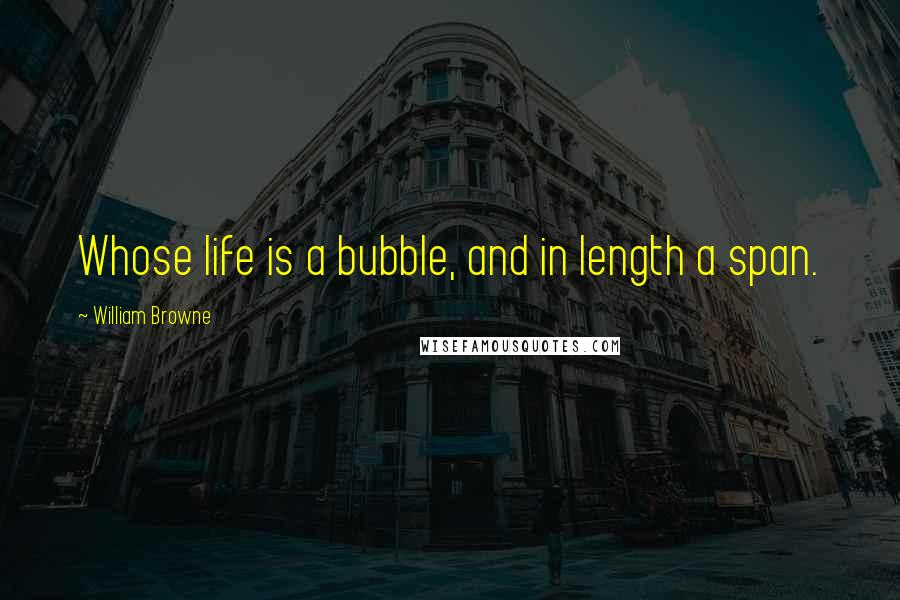 William Browne quotes: Whose life is a bubble, and in length a span.