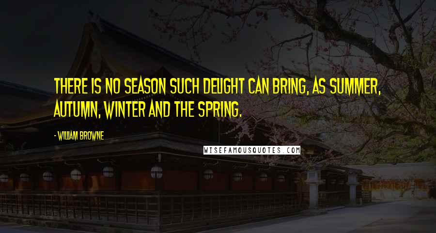 William Browne quotes: There is no season such delight can bring, as summer, autumn, winter and the spring.