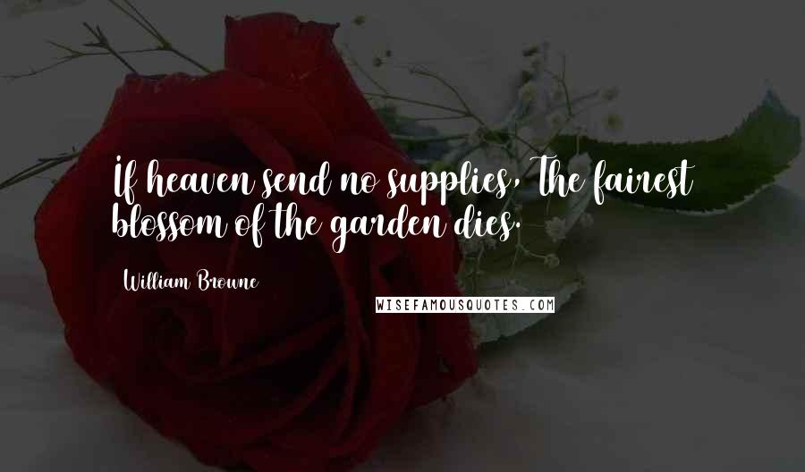 William Browne quotes: If heaven send no supplies, The fairest blossom of the garden dies.