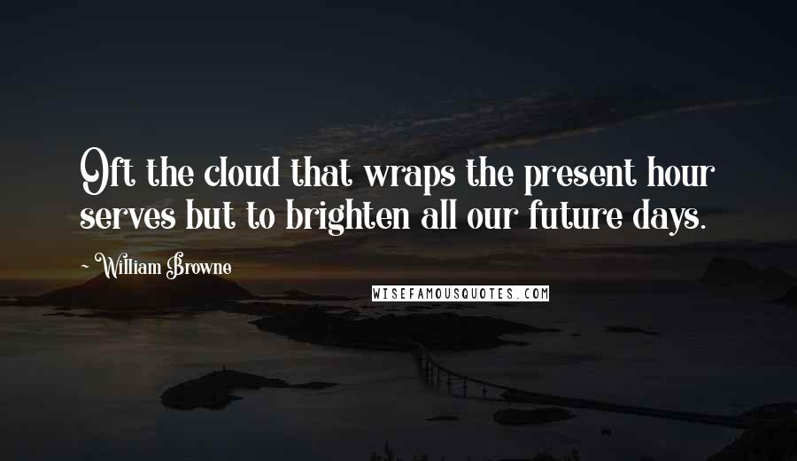 William Browne quotes: Oft the cloud that wraps the present hour serves but to brighten all our future days.
