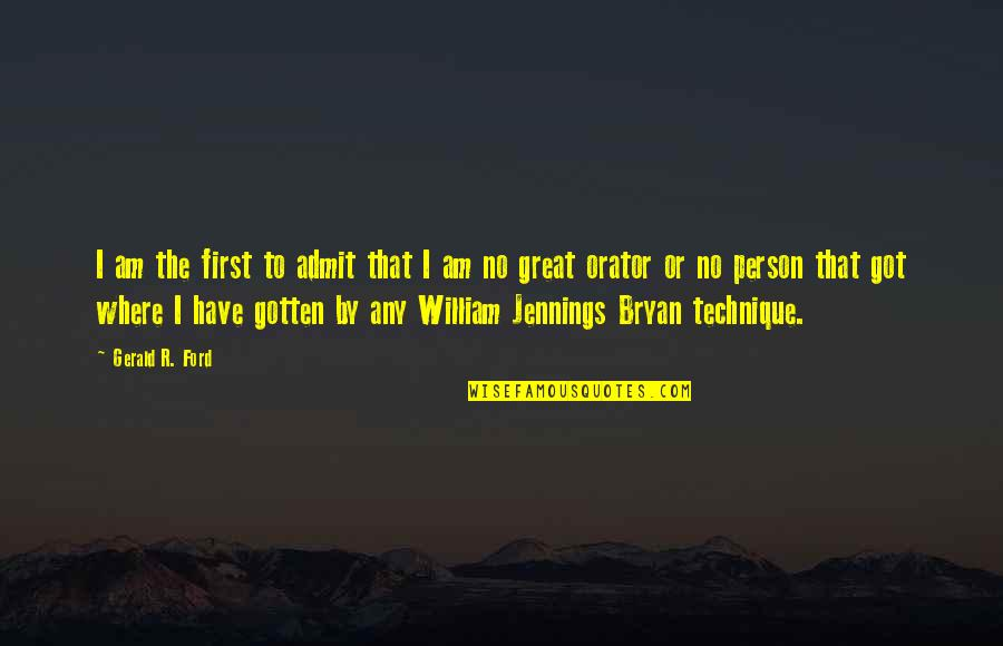 William Bryan Jennings Quotes By Gerald R. Ford: I am the first to admit that I