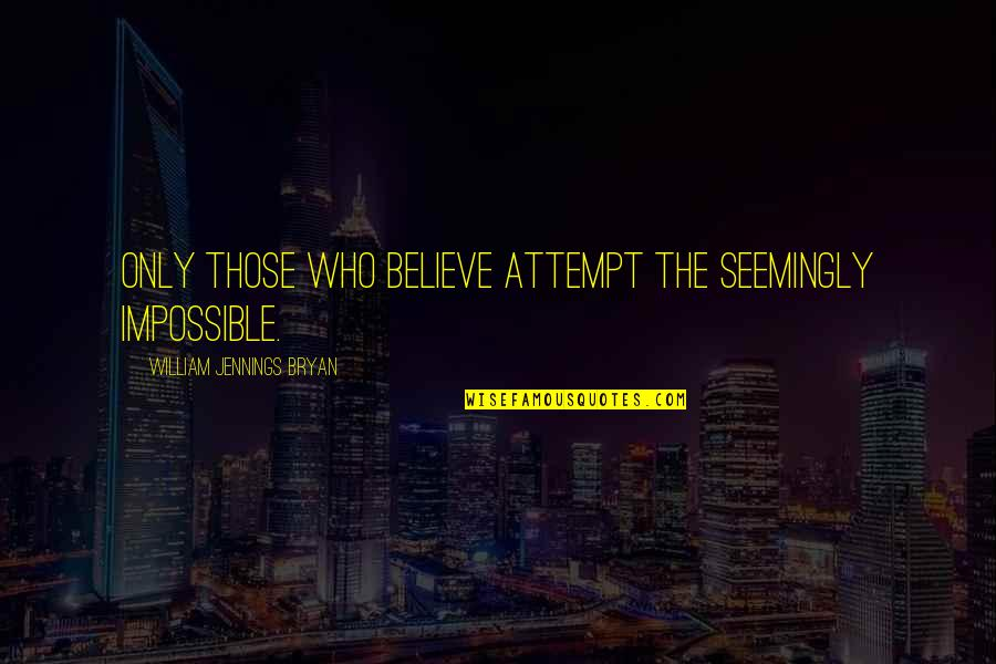 William Bryan Jennings Quotes By William Jennings Bryan: Only those who believe attempt the seemingly impossible.