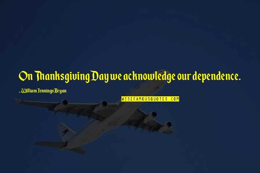 William Bryan Jennings Quotes By William Jennings Bryan: On Thanksgiving Day we acknowledge our dependence.