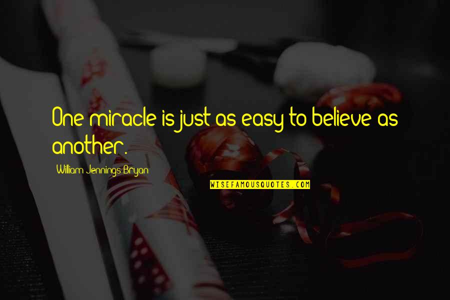 William Bryan Jennings Quotes By William Jennings Bryan: One miracle is just as easy to believe