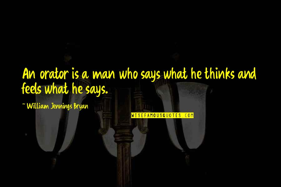 William Bryan Jennings Quotes By William Jennings Bryan: An orator is a man who says what