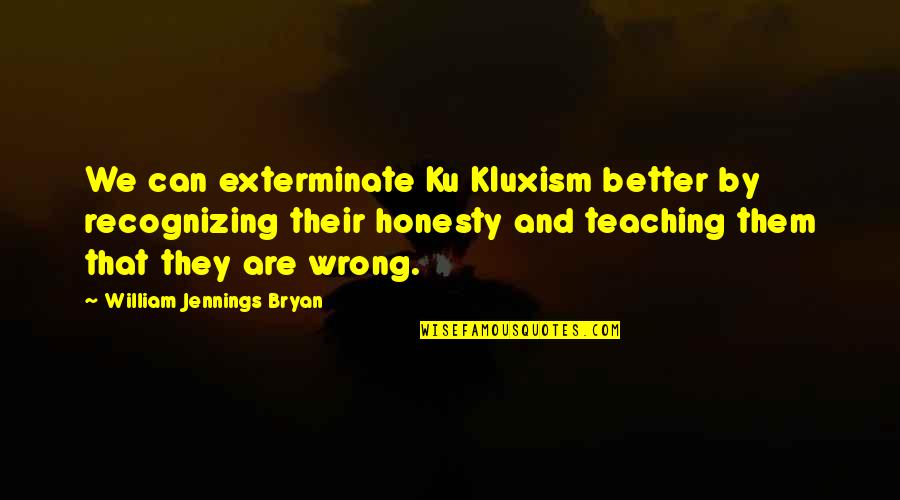 William Bryan Jennings Quotes By William Jennings Bryan: We can exterminate Ku Kluxism better by recognizing