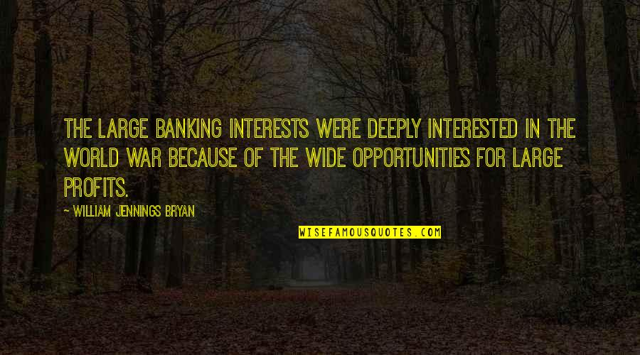 William Bryan Jennings Quotes By William Jennings Bryan: The large banking interests were deeply interested in
