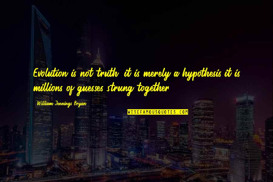 William Bryan Jennings Quotes By William Jennings Bryan: Evolution is not truth; it is merely a