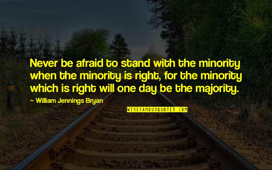 William Bryan Jennings Quotes By William Jennings Bryan: Never be afraid to stand with the minority