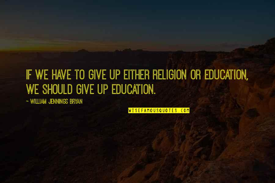 William Bryan Jennings Quotes By William Jennings Bryan: If we have to give up either religion