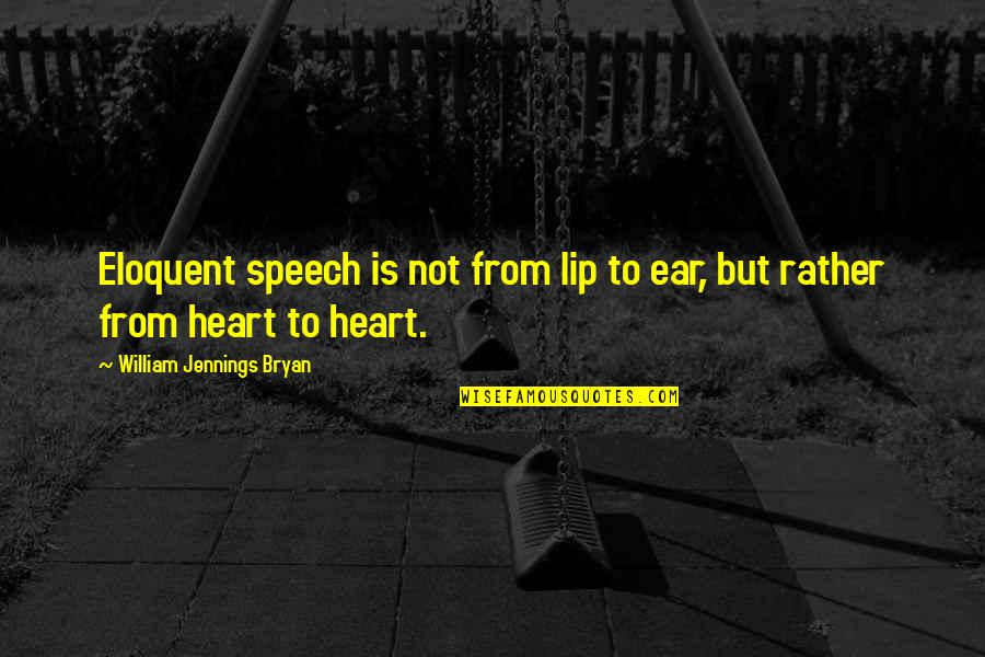 William Bryan Jennings Quotes By William Jennings Bryan: Eloquent speech is not from lip to ear,