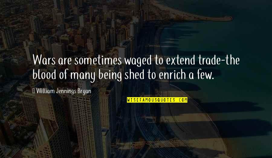 William Bryan Jennings Quotes By William Jennings Bryan: Wars are sometimes waged to extend trade-the blood
