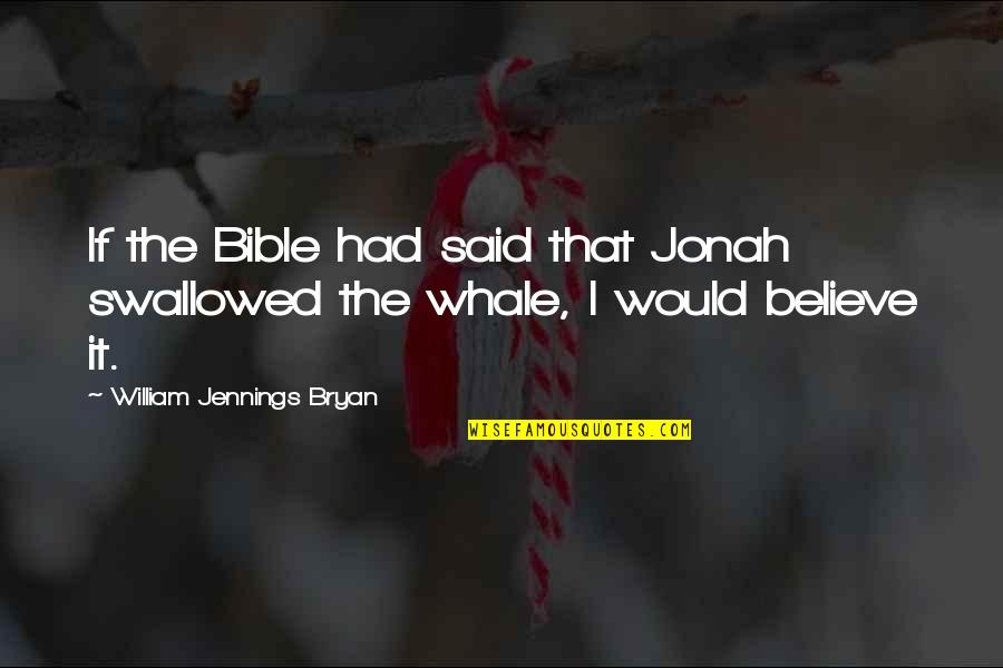 William Bryan Jennings Quotes By William Jennings Bryan: If the Bible had said that Jonah swallowed