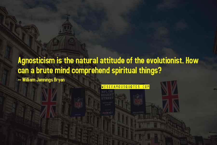 William Bryan Jennings Quotes By William Jennings Bryan: Agnosticism is the natural attitude of the evolutionist.