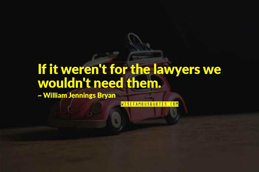 William Bryan Jennings Quotes By William Jennings Bryan: If it weren't for the lawyers we wouldn't