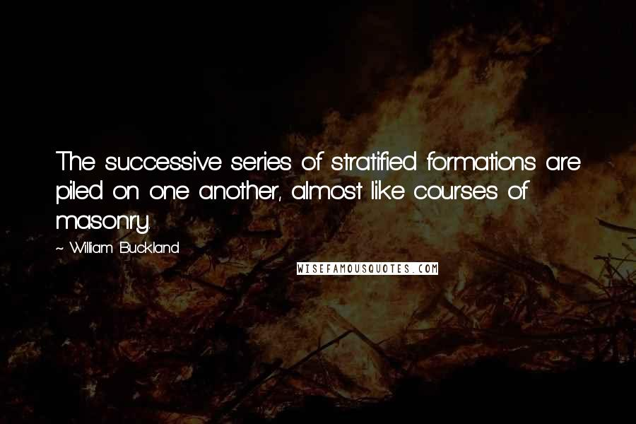 William Buckland quotes: The successive series of stratified formations are piled on one another, almost like courses of masonry.