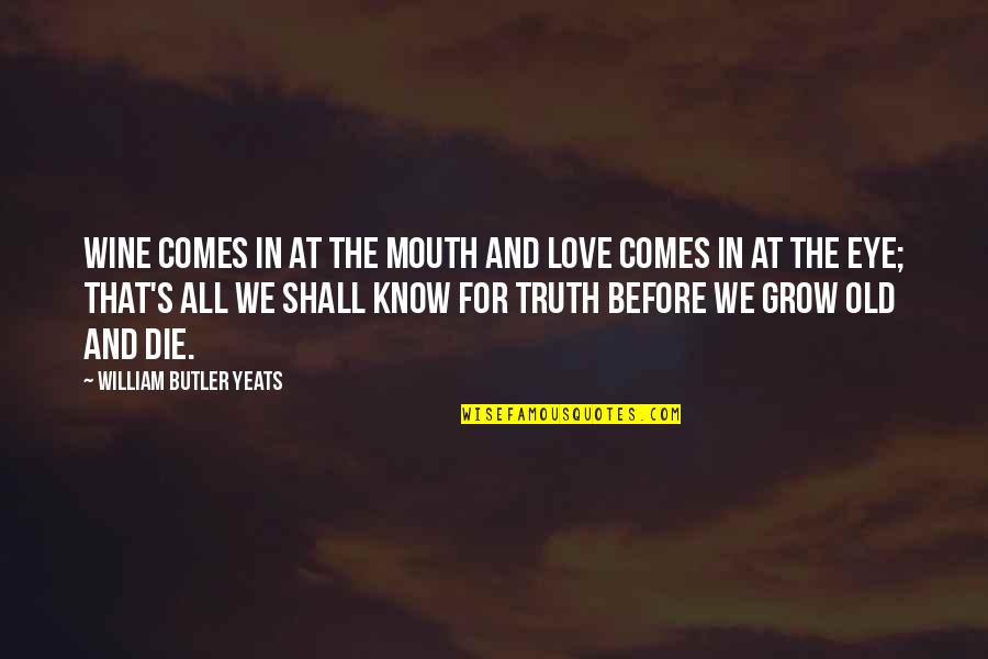 William Butler Yeats Quotes By William Butler Yeats: Wine comes in at the mouth And love