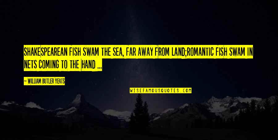 William Butler Yeats Quotes By William Butler Yeats: Shakespearean fish swam the sea, far away from