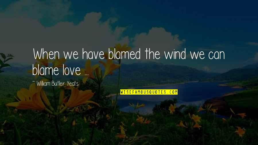William Butler Yeats Quotes By William Butler Yeats: When we have blamed the wind we can
