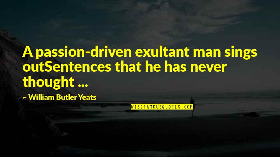 William Butler Yeats Quotes By William Butler Yeats: A passion-driven exultant man sings outSentences that he