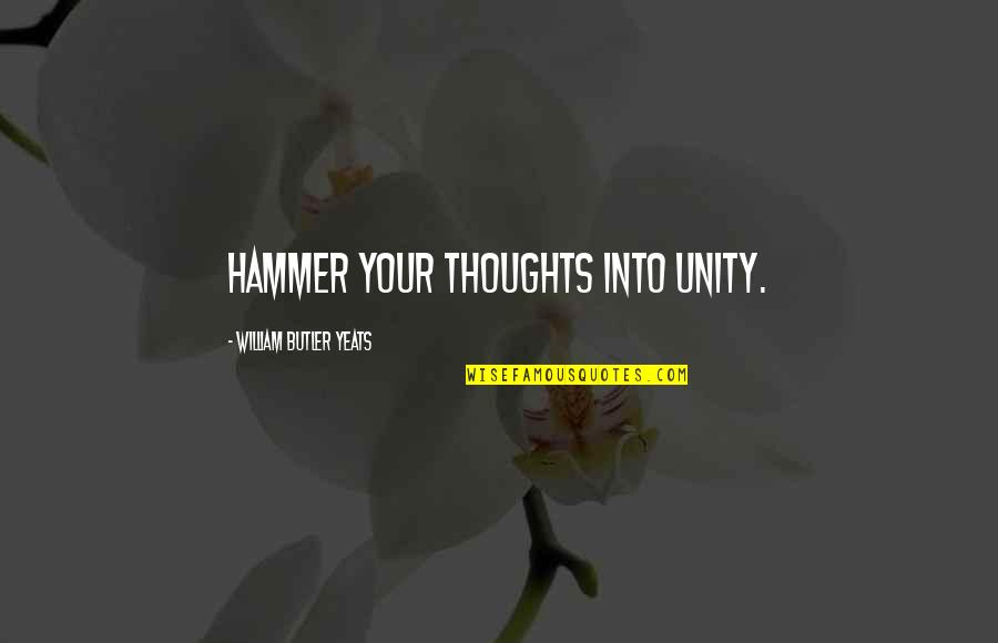 William Butler Yeats Quotes By William Butler Yeats: Hammer your thoughts into unity.