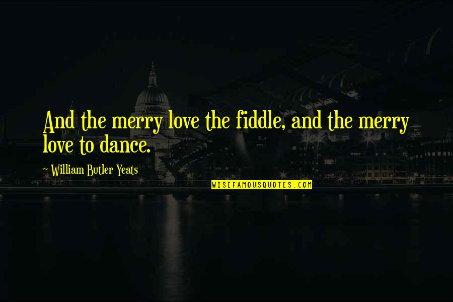 William Butler Yeats Quotes By William Butler Yeats: And the merry love the fiddle, and the