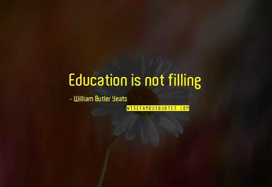 William Butler Yeats Quotes By William Butler Yeats: Education is not filling