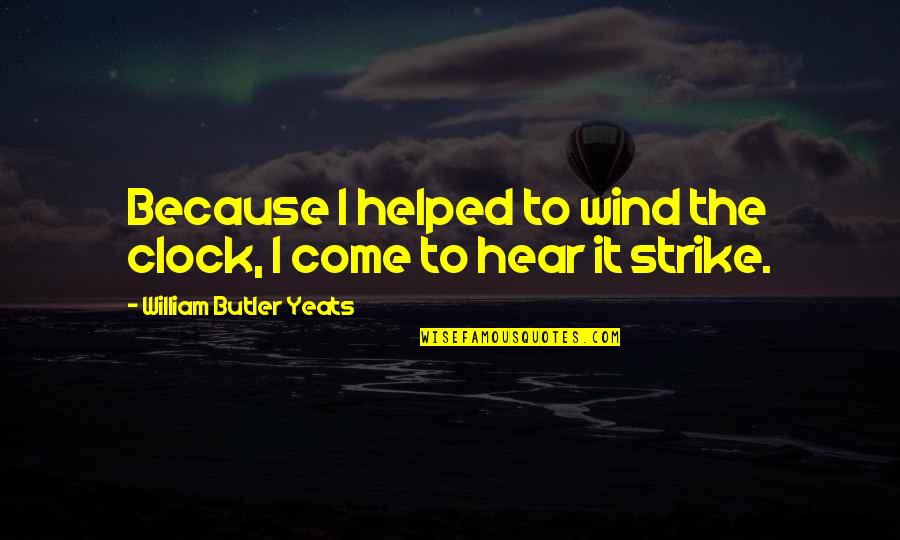 William Butler Yeats Quotes By William Butler Yeats: Because I helped to wind the clock, I