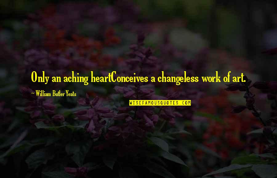 William Butler Yeats Quotes By William Butler Yeats: Only an aching heartConceives a changeless work of