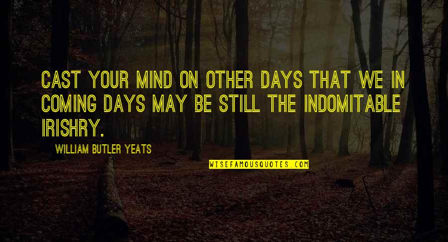 William Butler Yeats Quotes By William Butler Yeats: Cast your mind on other days that we