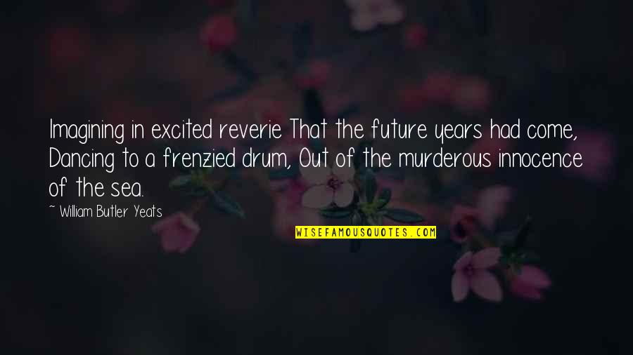 William Butler Yeats Quotes By William Butler Yeats: Imagining in excited reverie That the future years
