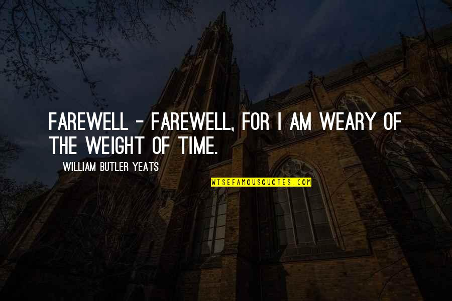William Butler Yeats Quotes By William Butler Yeats: Farewell - farewell, For I am weary of