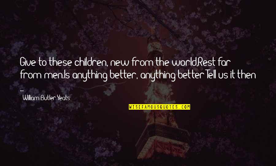 William Butler Yeats Quotes By William Butler Yeats: Give to these children, new from the world,Rest