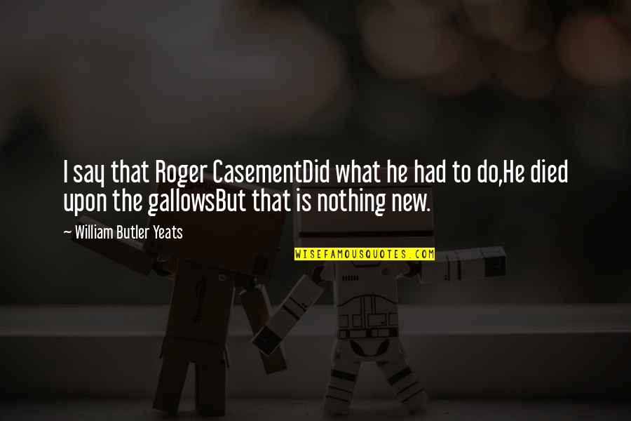 William Butler Yeats Quotes By William Butler Yeats: I say that Roger CasementDid what he had