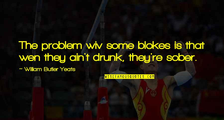 William Butler Yeats Quotes By William Butler Yeats: The problem wiv some blokes is that wen