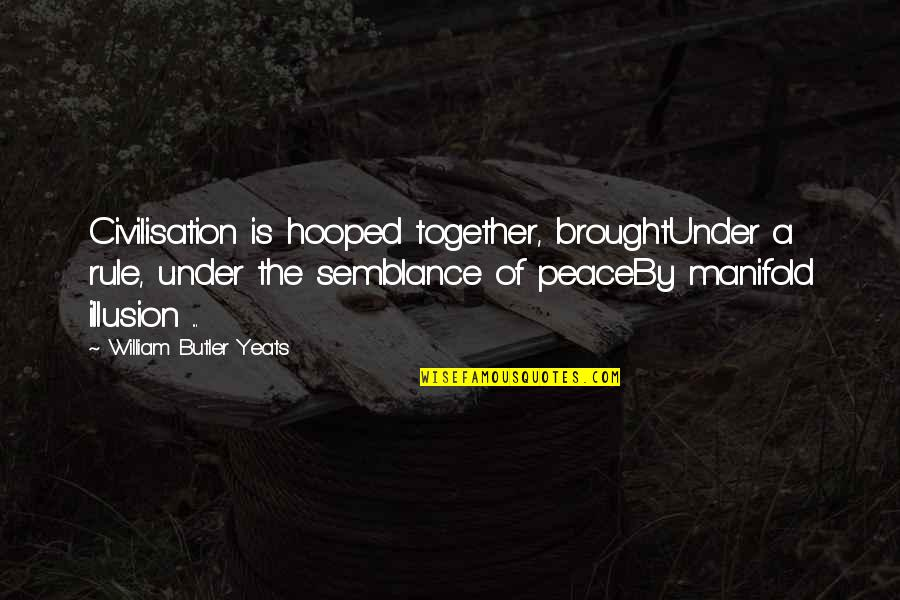 William Butler Yeats Quotes By William Butler Yeats: Civilisation is hooped together, broughtUnder a rule, under