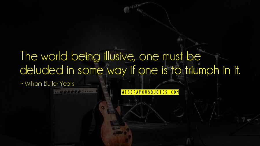 William Butler Yeats Quotes By William Butler Yeats: The world being illusive, one must be deluded