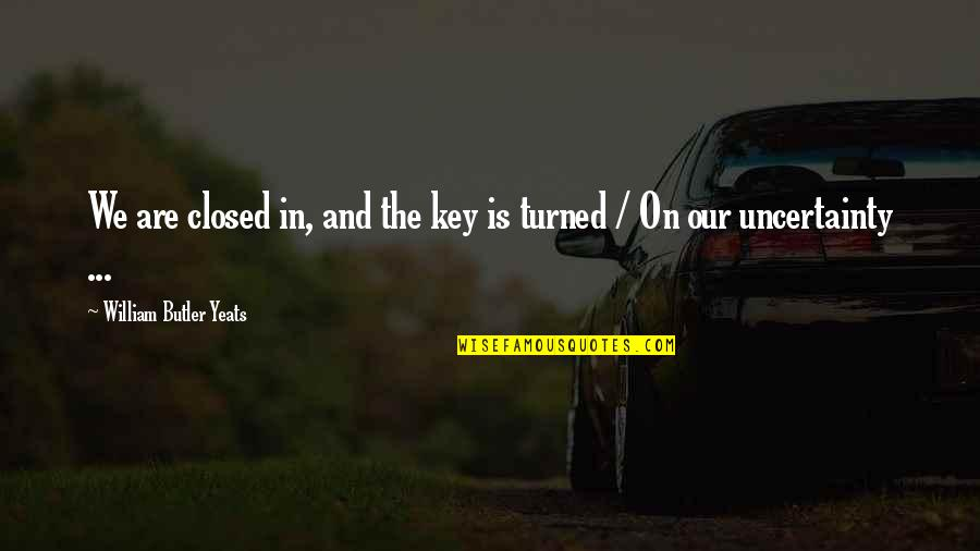 William Butler Yeats Quotes By William Butler Yeats: We are closed in, and the key is