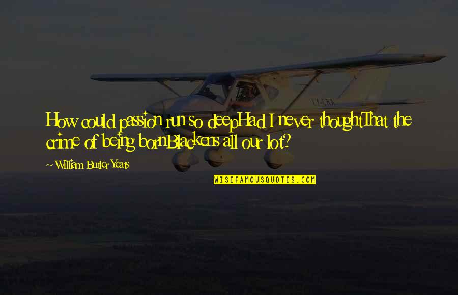 William Butler Yeats Quotes By William Butler Yeats: How could passion run so deepHad I never