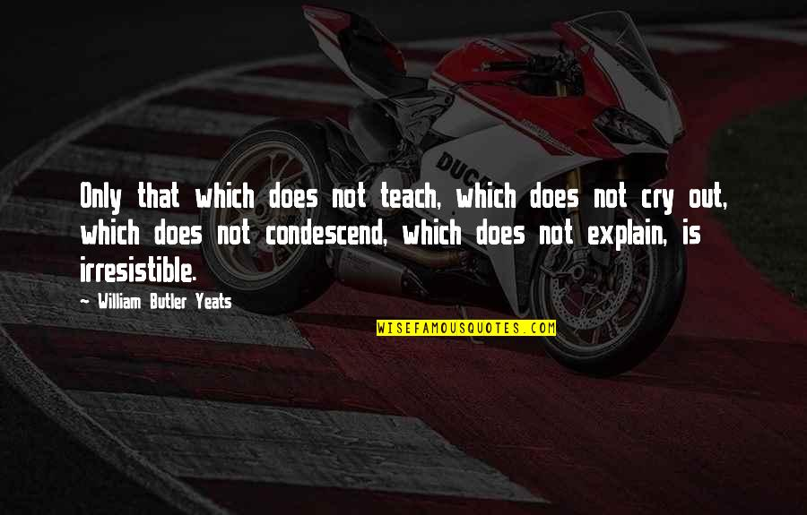 William Butler Yeats Quotes By William Butler Yeats: Only that which does not teach, which does