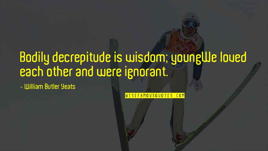 William Butler Yeats Quotes By William Butler Yeats: Bodily decrepitude is wisdom; youngWe loved each other