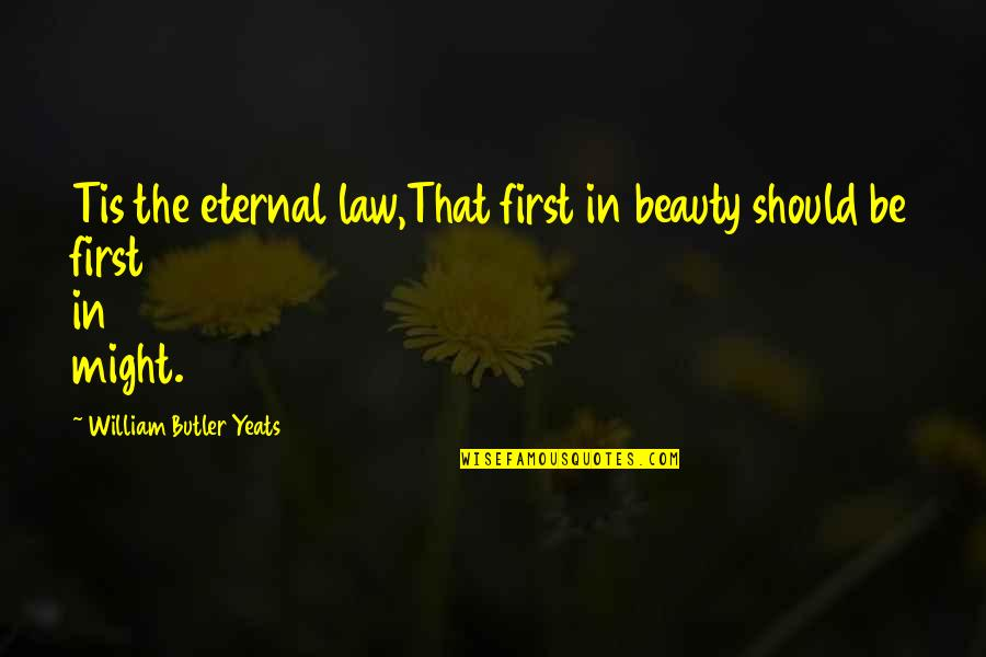 William Butler Yeats Quotes By William Butler Yeats: Tis the eternal law,That first in beauty should